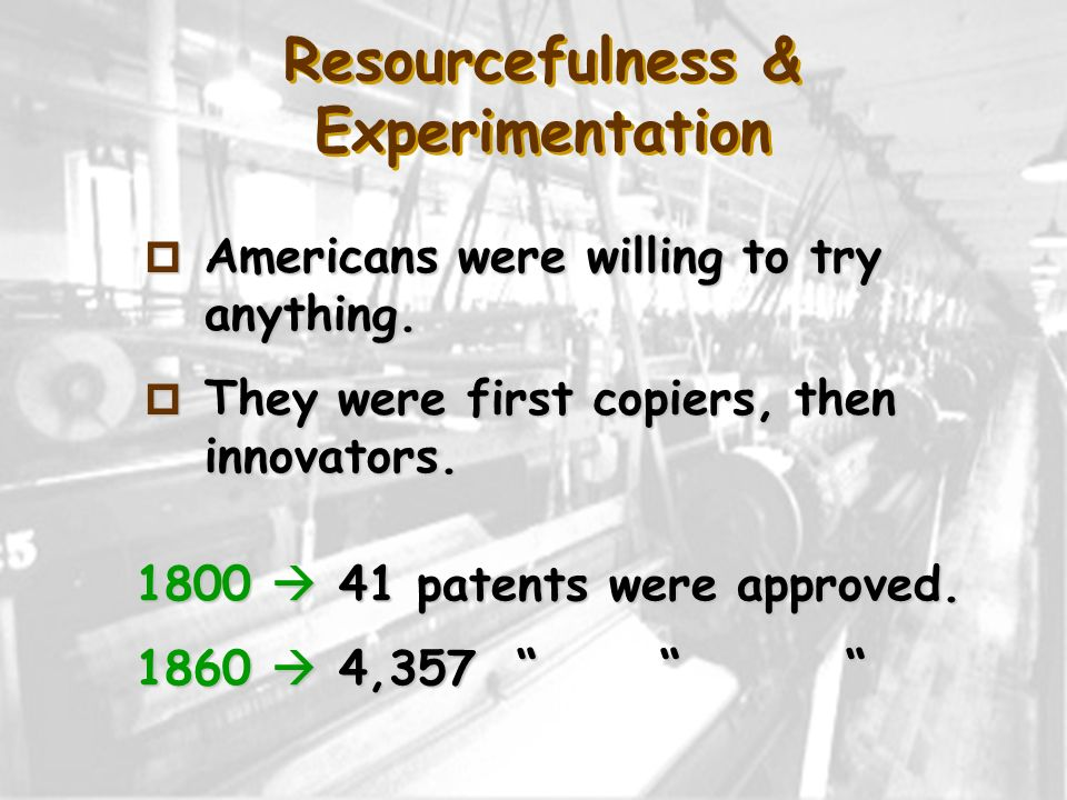 Resourcefulness & Experimentation p Americans were willing to try anything. p They were first copiers, then innovators. 1800 41 patents were approved.