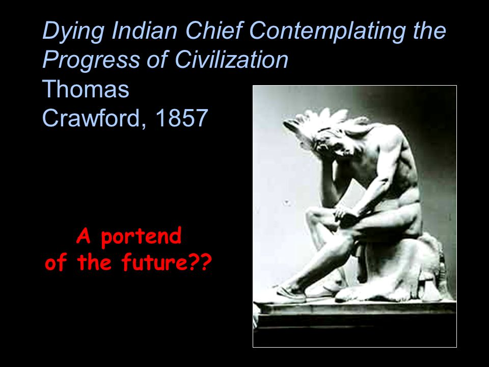 Dying Indian Chief Contemplating the Progress of Civilization Thomas Crawford, 1857 A portend of the future??