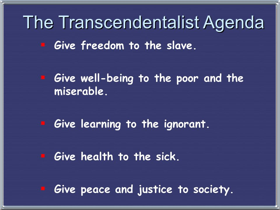 The Transcendentalist Agenda Give freedom to the slave. Give well-being to the poor and the miserable. Give learning to the ignorant. Give health to t