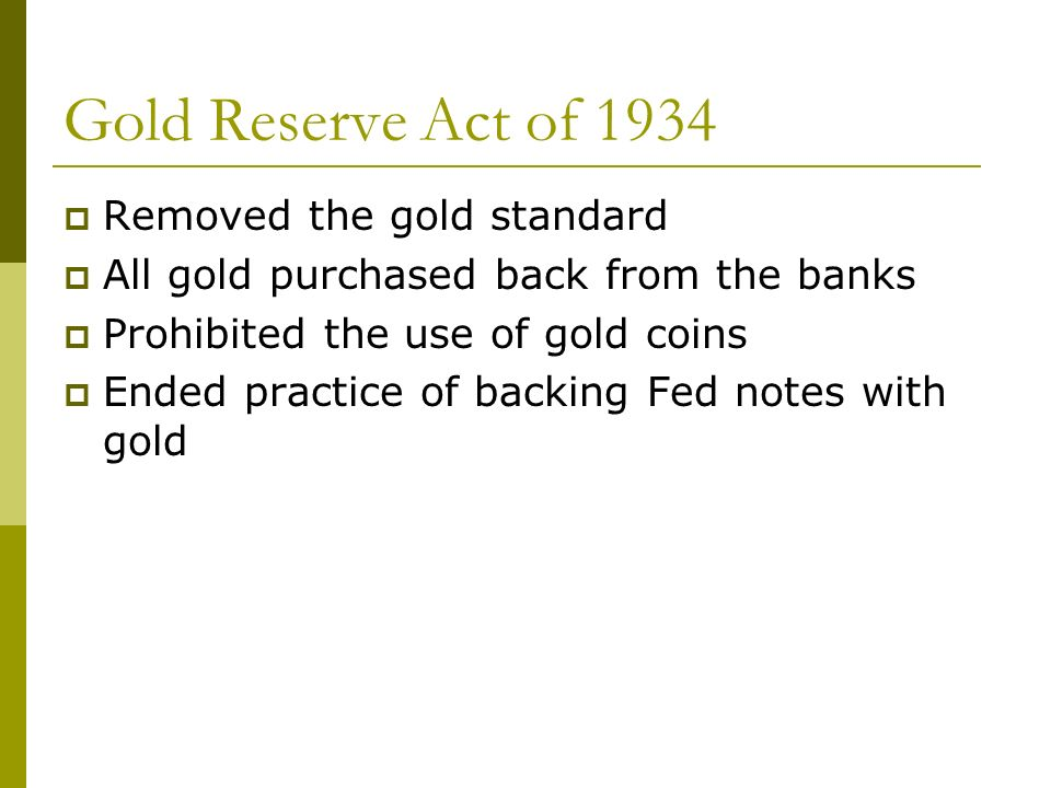Gold Reserve Act of 1934 Removed the gold standard All gold purchased back from the banks Prohibited the use of gold coins Ended practice of backing Fed notes with gold