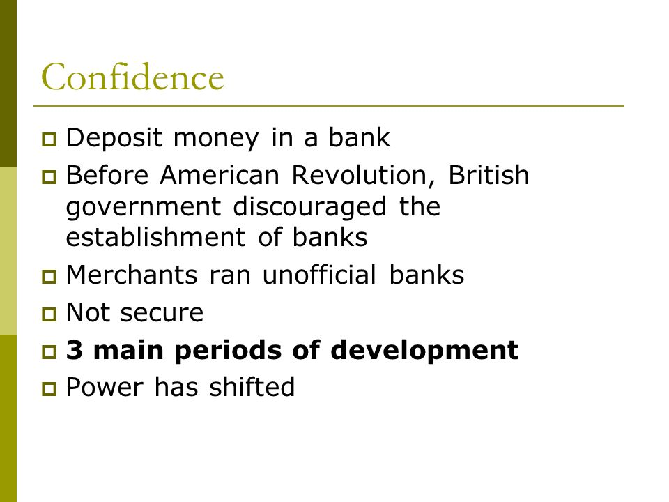 Confidence Deposit money in a bank Before American Revolution, British government discouraged the establishment of banks Merchants ran unofficial banks Not secure 3 main periods of development Power has shifted
