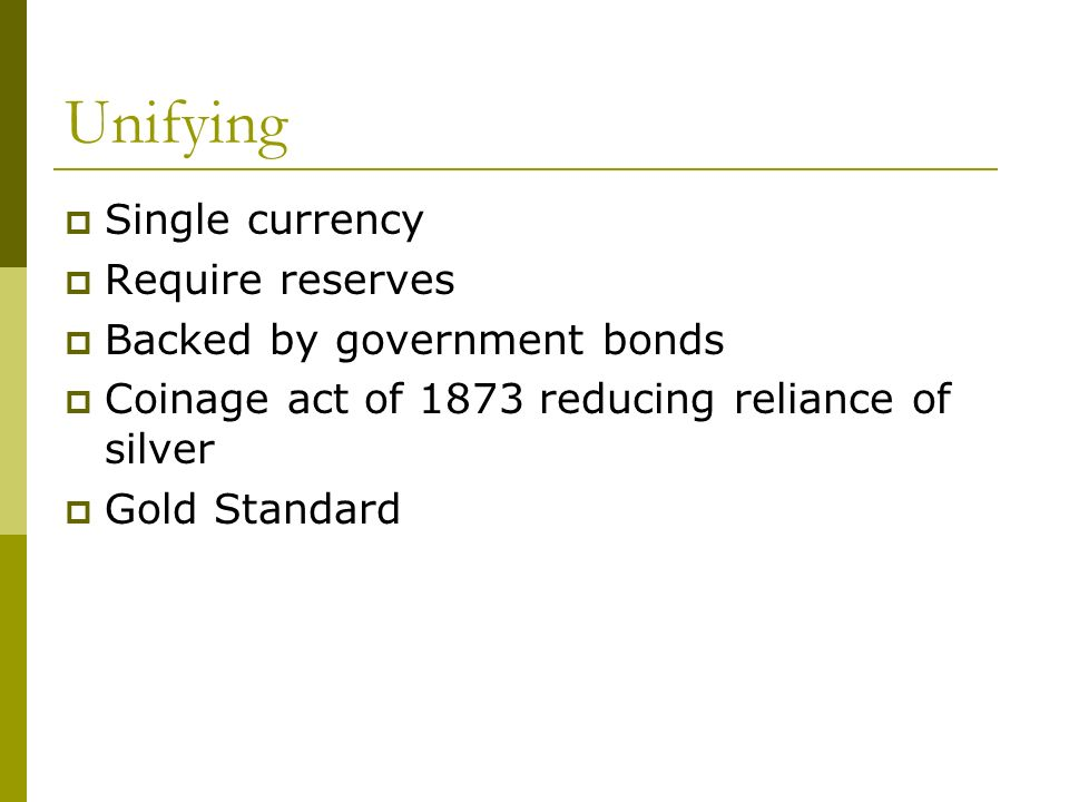Unifying Single currency Require reserves Backed by government bonds Coinage act of 1873 reducing reliance of silver Gold Standard