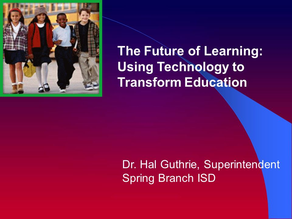 Dr. Hal Guthrie, Superintendent Spring Branch ISD The Future of Learning: Using Technology to Transform Education