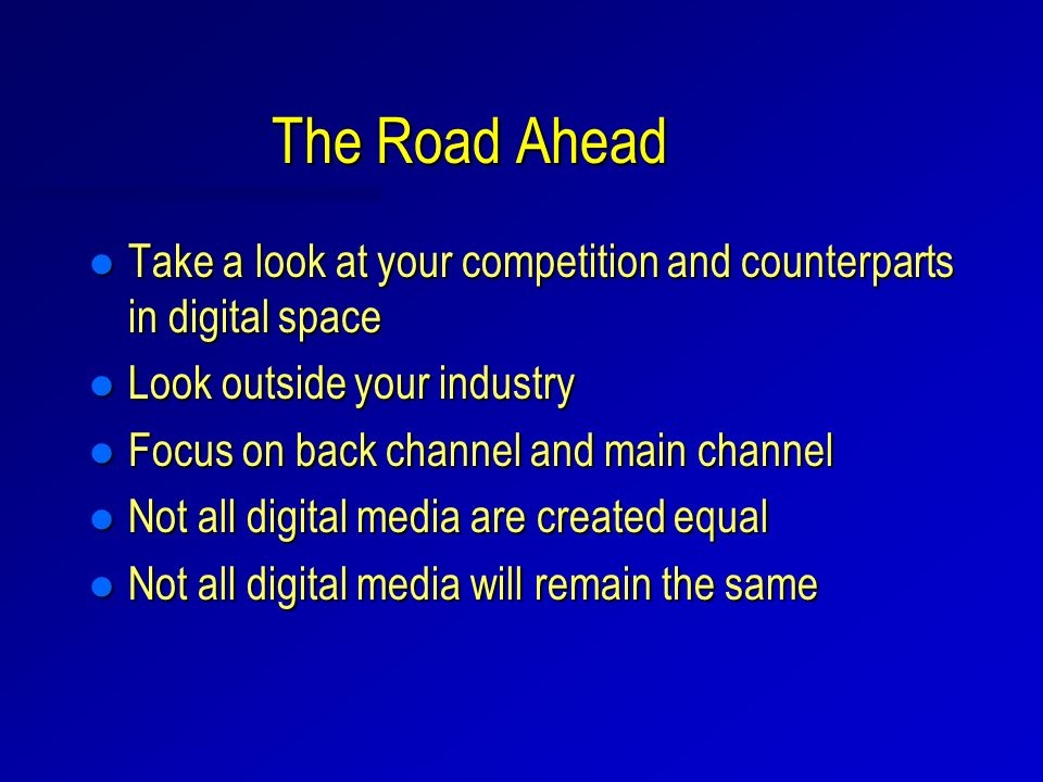 The Road Ahead l Take a look at your competition and counterparts in digital space l Look outside your industry l Focus on back channel and main chann