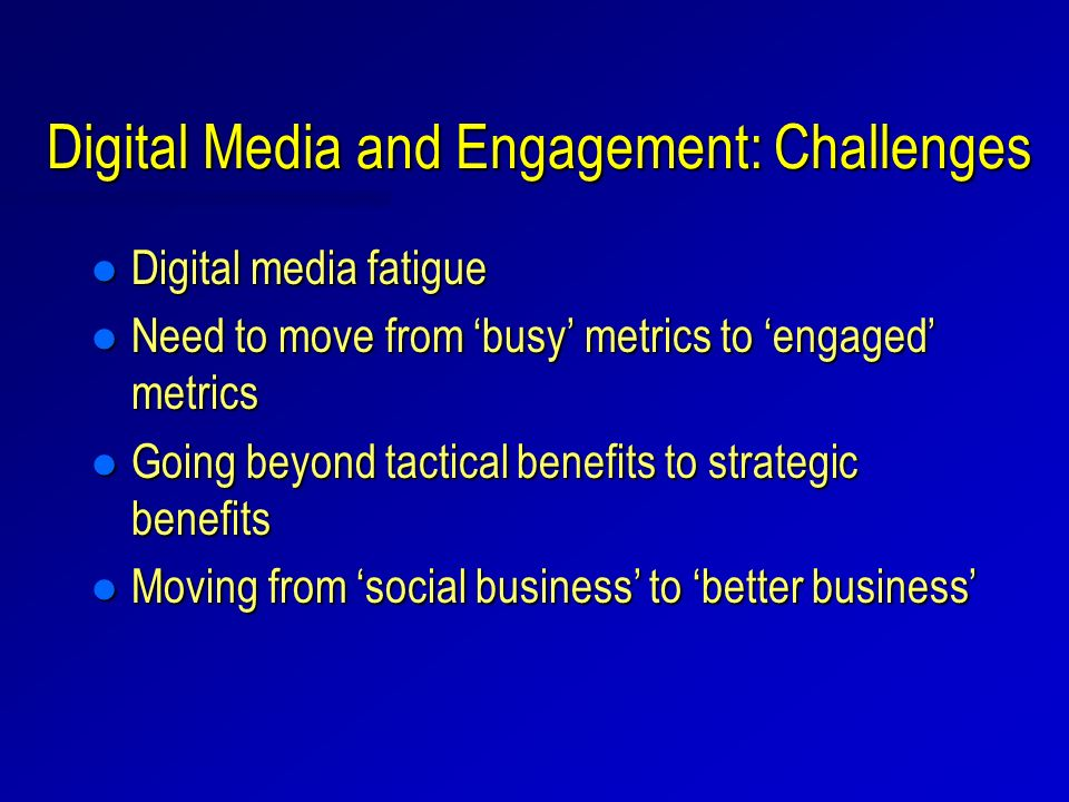 Digital Media and Engagement: Challenges l Digital media fatigue l Need to move from busy metrics to engaged metrics l Going beyond tactical benefits