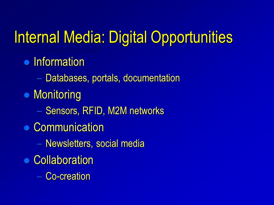 Internal Media: Digital Opportunities l Information –Databases, portals, documentation l Monitoring –Sensors, RFID, M2M networks l Communication –News