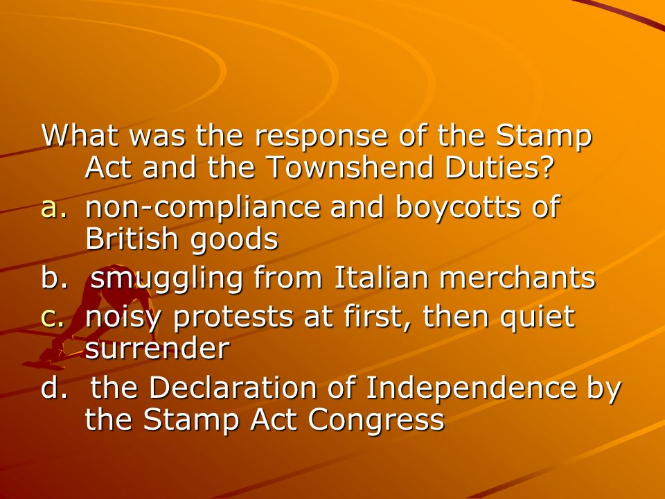 What was the response of the Stamp Act and the Townshend Duties? a.non-compliance and boycotts of British goods b. smuggling from Italian merchants c.
