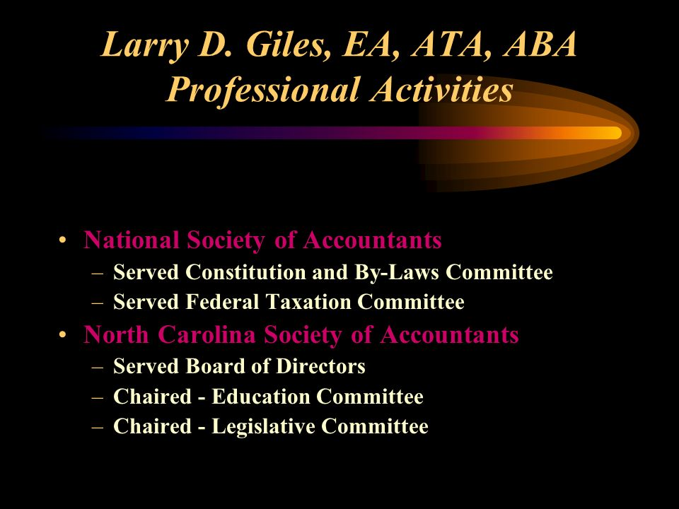 Larry D. Giles, EA, ATA, ABA Professional Activities National Society of Accountants –Served Constitution and By-Laws Committee –Served Federal Taxati