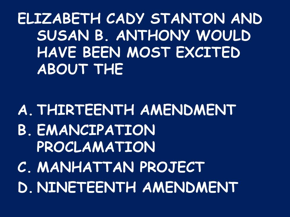 ELIZABETH CADY STANTON AND SUSAN B. ANTHONY WOULD HAVE BEEN MOST EXCITED ABOUT THE A.THIRTEENTH AMENDMENT B.EMANCIPATION PROCLAMATION C.MANHATTAN PROJ