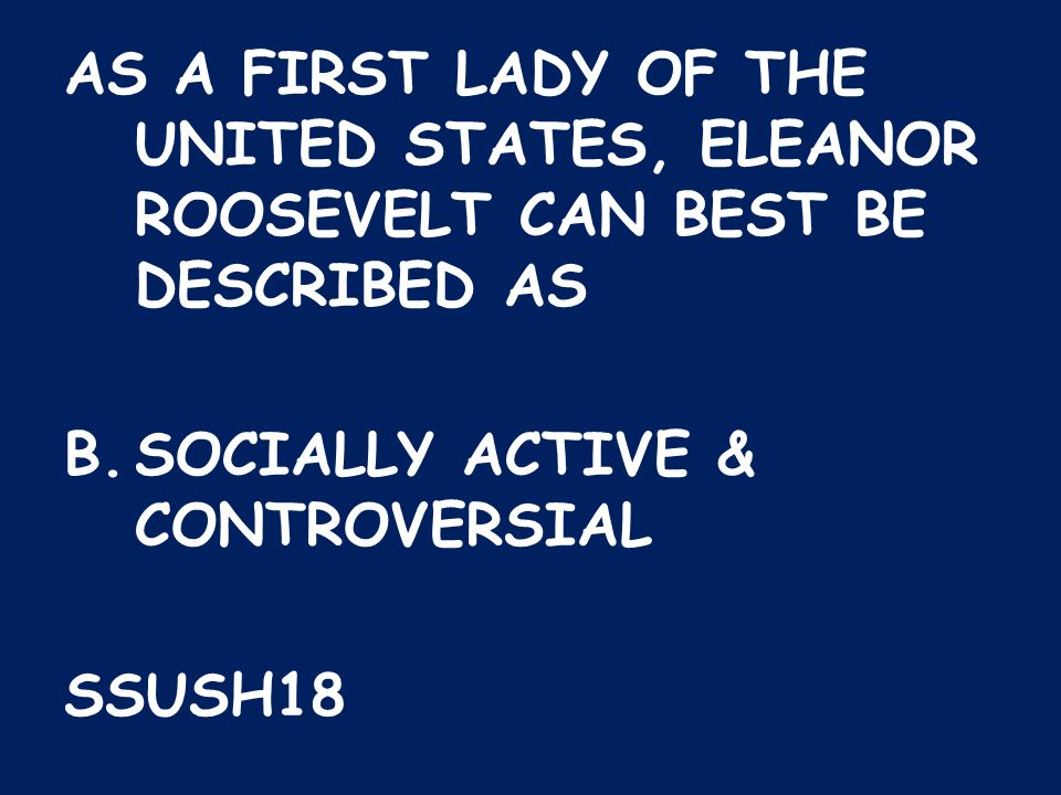 AS A FIRST LADY OF THE UNITED STATES, ELEANOR ROOSEVELT CAN BEST BE DESCRIBED AS B.SOCIALLY ACTIVE & CONTROVERSIAL SSUSH18