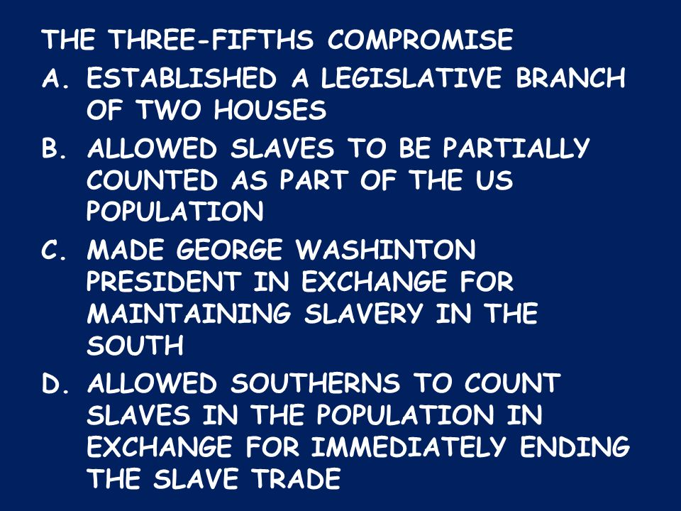 THE THREE-FIFTHS COMPROMISE A.ESTABLISHED A LEGISLATIVE BRANCH OF TWO HOUSES B.ALLOWED SLAVES TO BE PARTIALLY COUNTED AS PART OF THE US POPULATION C.M