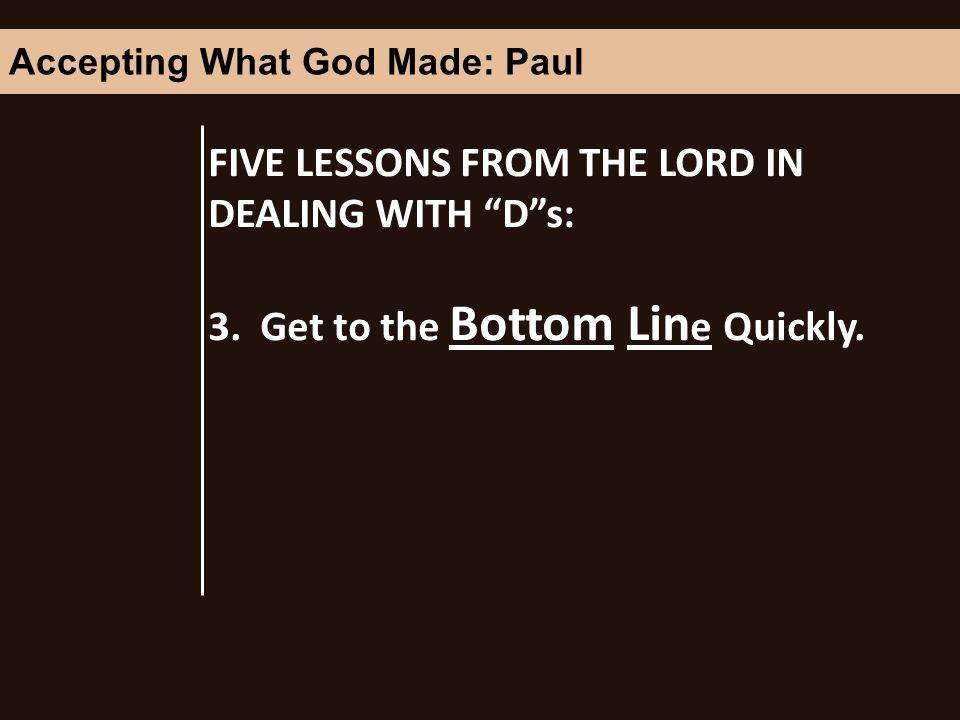 FIVE LESSONS FROM THE LORD IN DEALING WITH Ds: 3. Get to the Bottom Lin e Quickly.