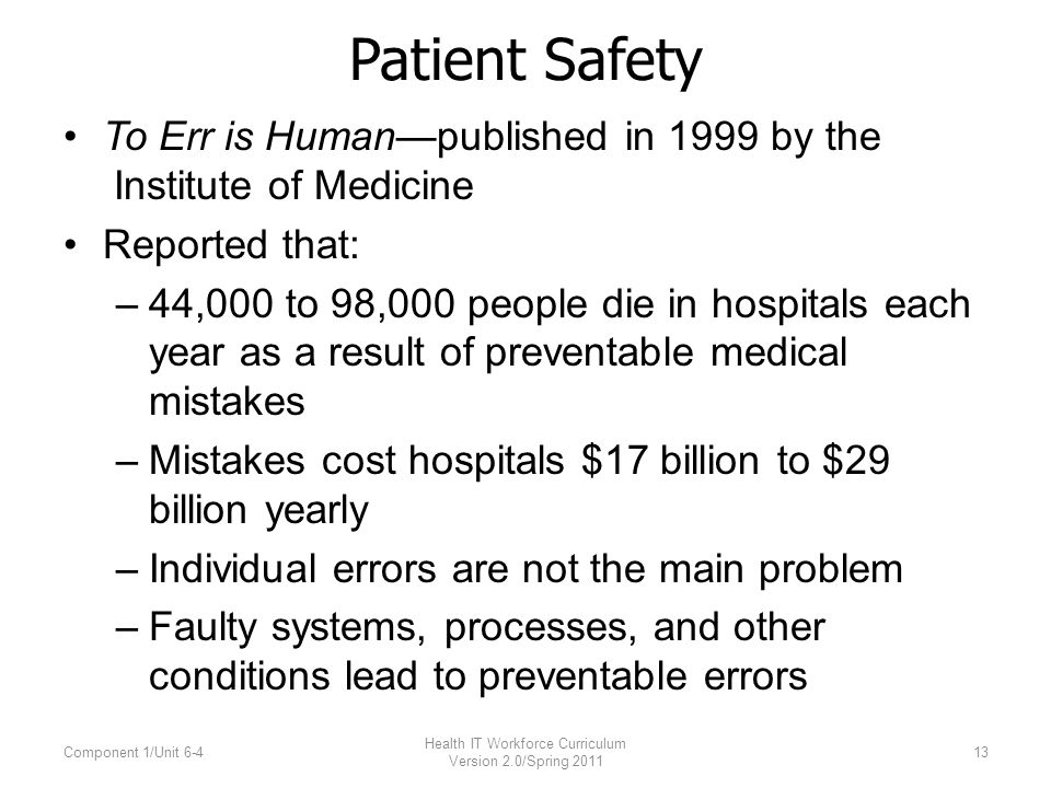 Patient Safety To Err is Humanpublished in 1999 by the Institute of Medicine Reported that: –44,000 to 98,000 people die in hospitals each year as a result of preventable medical mistakes –Mistakes cost hospitals $17 billion to $29 billion yearly –Individual errors are not the main problem –Faulty systems, processes, and other conditions lead to preventable errors Component 1/Unit 6-4 Health IT Workforce Curriculum Version 2.0/Spring