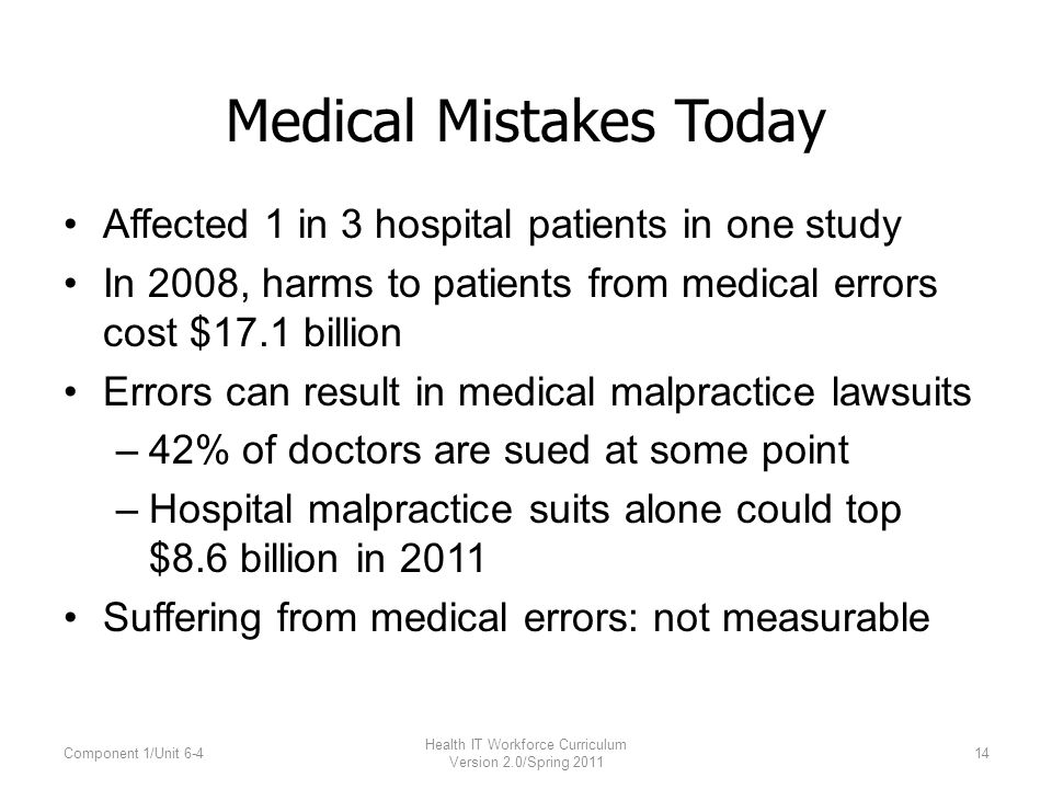 Medical Mistakes Today Affected 1 in 3 hospital patients in one study In 2008, harms to patients from medical errors cost $17.1 billion Errors can result in medical malpractice lawsuits –42% of doctors are sued at some point –Hospital malpractice suits alone could top $8.6 billion in 2011 Suffering from medical errors: not measurable Component 1/Unit 6-4 Health IT Workforce Curriculum Version 2.0/Spring