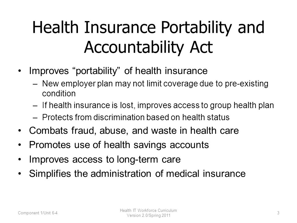 Health Insurance Portability and Accountability Act Improves portability of health insurance –New employer plan may not limit coverage due to pre-existing condition –If health insurance is lost, improves access to group health plan –Protects from discrimination based on health status Combats fraud, abuse, and waste in health care Promotes use of health savings accounts Improves access to long-term care Simplifies the administration of medical insurance Component 1/Unit 6-4 Health IT Workforce Curriculum Version 2.0/Spring