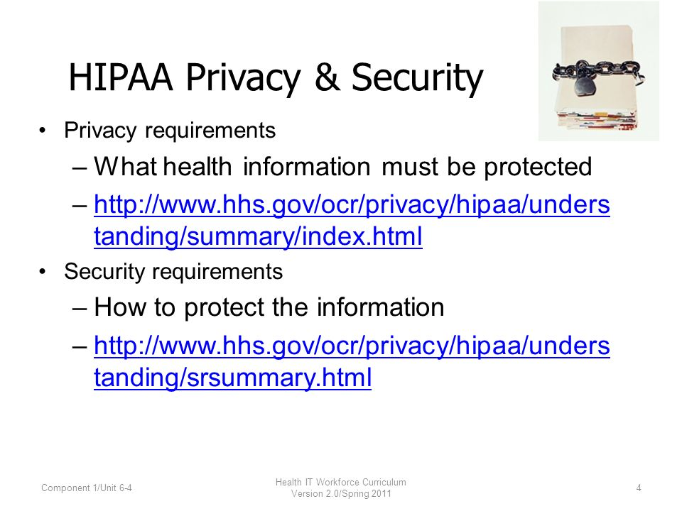 HIPAA Privacy & Security Privacy requirements –What health information must be protected –  tanding/summary/index.htmlhttp://  tanding/summary/index.html Security requirements –How to protect the information –  tanding/srsummary.htmlhttp://  tanding/srsummary.html Component 1/Unit 6-4 Health IT Workforce Curriculum Version 2.0/Spring