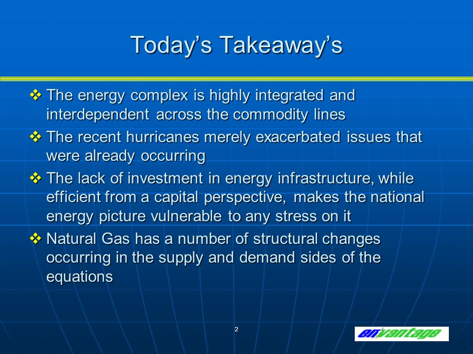 2 Todays Takeaways The energy complex is highly integrated and interdependent across the commodity lines The energy complex is highly integrated and interdependent across the commodity lines The recent hurricanes merely exacerbated issues that were already occurring The recent hurricanes merely exacerbated issues that were already occurring The lack of investment in energy infrastructure, while efficient from a capital perspective, makes the national energy picture vulnerable to any stress on it The lack of investment in energy infrastructure, while efficient from a capital perspective, makes the national energy picture vulnerable to any stress on it Natural Gas has a number of structural changes occurring in the supply and demand sides of the equations Natural Gas has a number of structural changes occurring in the supply and demand sides of the equations