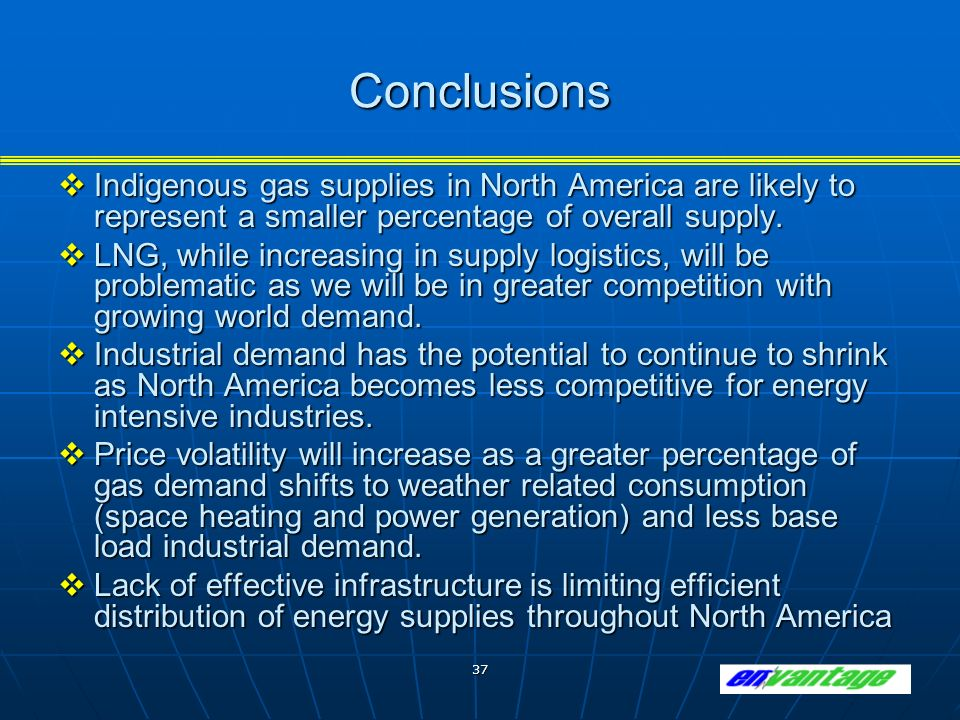 37 Conclusions Indigenous gas supplies in North America are likely to represent a smaller percentage of overall supply.