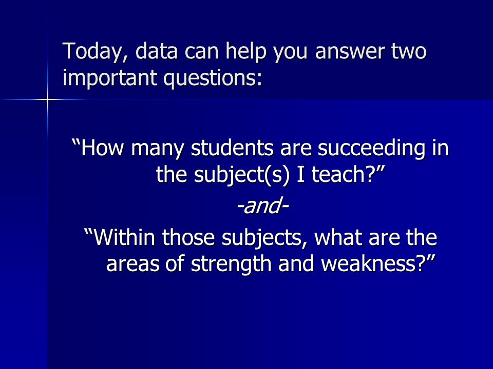 Today, data can help you answer two important questions: How many students are succeeding in the subject(s) I teach? -and- Within those subjects, what