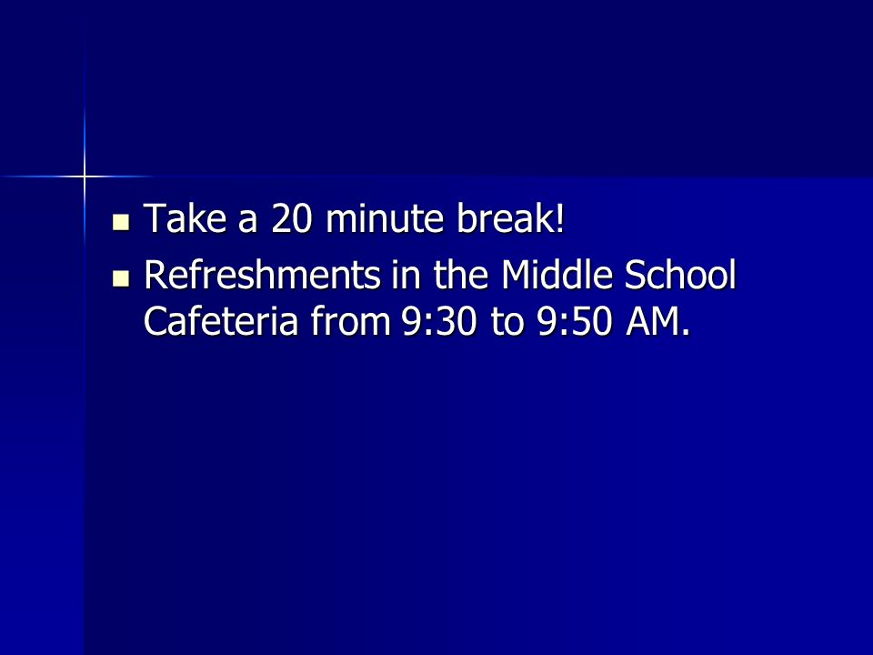 Take a 20 minute break! Take a 20 minute break! Refreshments in the Middle School Cafeteria from 9:30 to 9:50 AM. Refreshments in the Middle School Ca