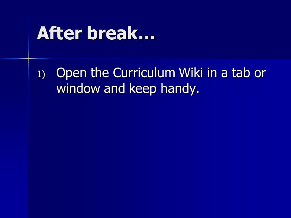 After break… 1) Open the Curriculum Wiki in a tab or window and keep handy.