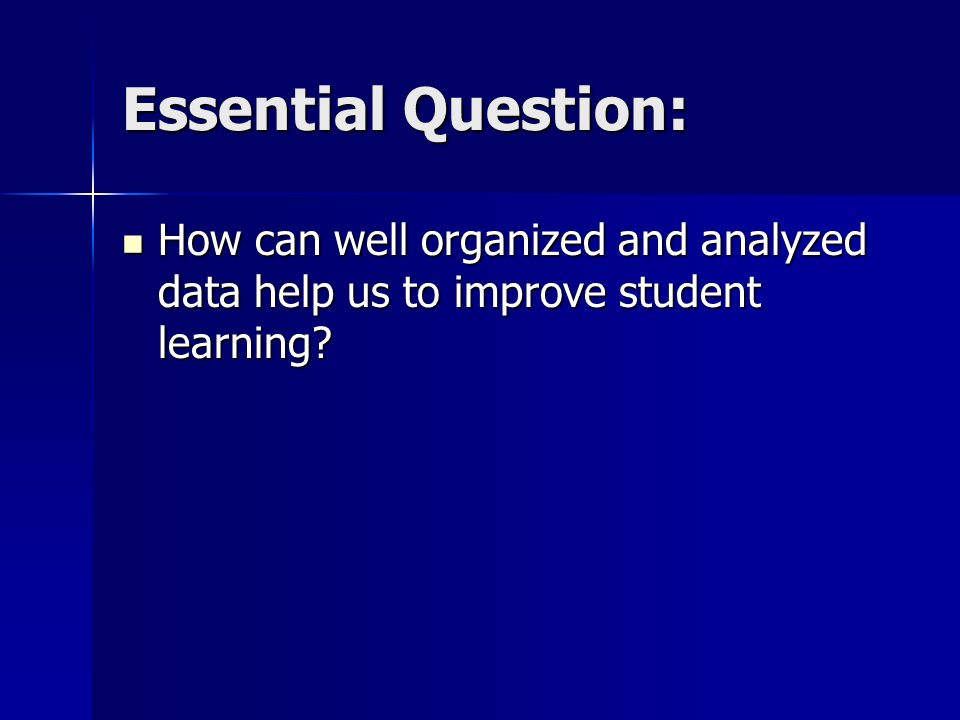 Essential Question: How can well organized and analyzed data help us to improve student learning? How can well organized and analyzed data help us to