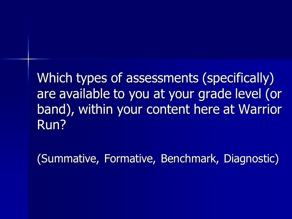 Which types of assessments (specifically) are available to you at your grade level (or band), within your content here at Warrior Run? (Summative, For