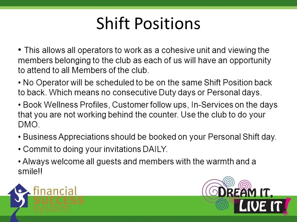 Shift Positions This allows all operators to work as a cohesive unit and viewing the members belonging to the club as each of us will have an opportunity to attend to all Members of the club.
