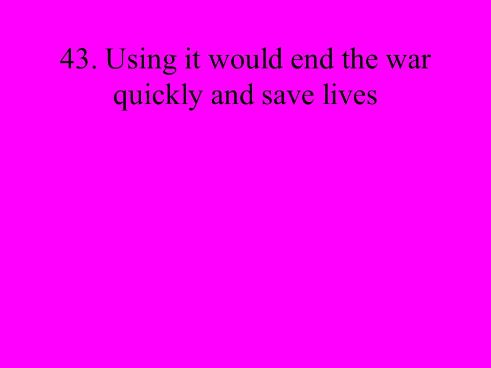 43. Using it would end the war quickly and save lives
