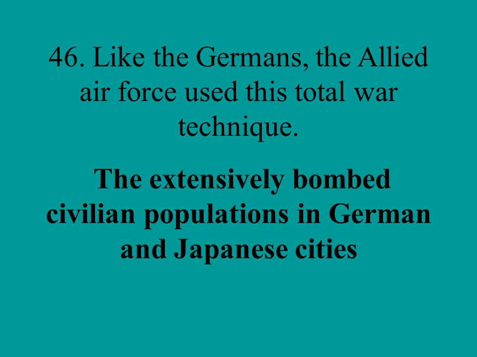 46. Like the Germans, the Allied air force used this total war technique..