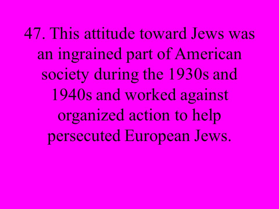 47. This attitude toward Jews was an ingrained part of American society during the 1930s and 1940s and worked against organized action to help persecu