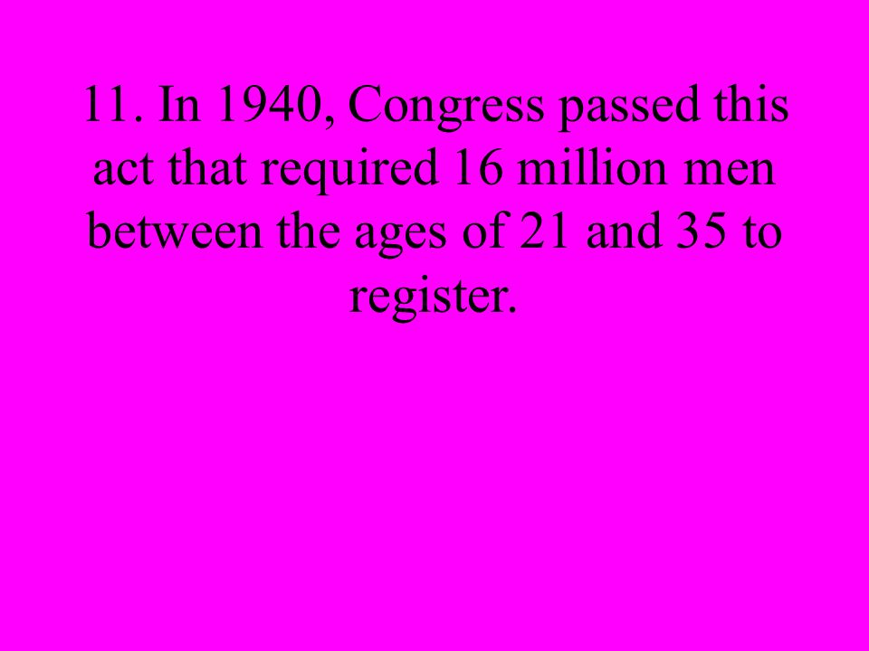 11. In 1940, Congress passed this act that required 16 million men between the ages of 21 and 35 to register.