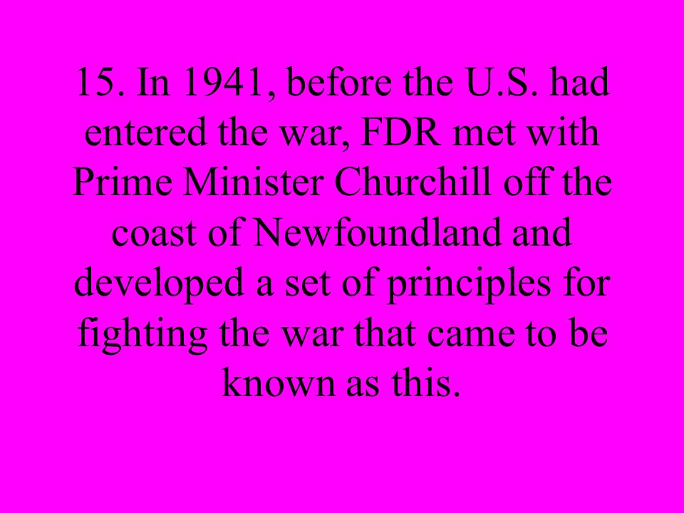 15. In 1941, before the U.S. had entered the war, FDR met with Prime Minister Churchill off the coast of Newfoundland and developed a set of principle