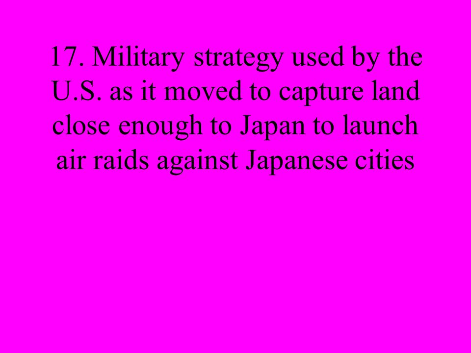 17. Military strategy used by the U.S. as it moved to capture land close enough to Japan to launch air raids against Japanese cities