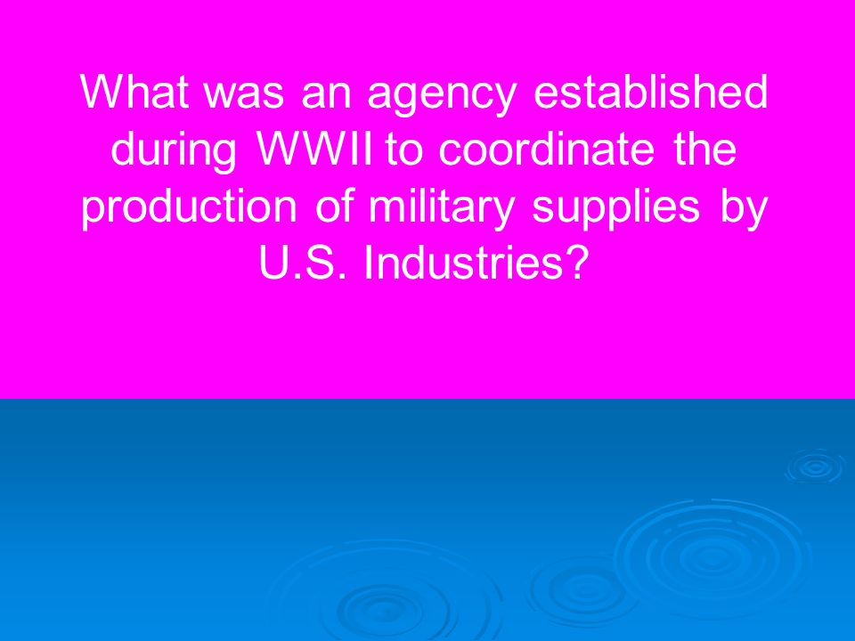 What was an agency established during WWII to coordinate the production of military supplies by U.S. Industries?