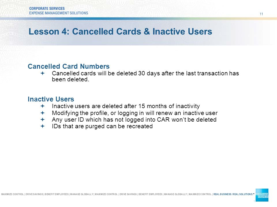 11 Lesson 4: Cancelled Cards & Inactive Users Cancelled Card Numbers Cancelled cards will be deleted 30 days after the last transaction has been deleted.