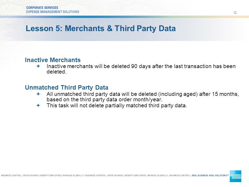 12 Lesson 5: Merchants & Third Party Data Inactive Merchants Inactive merchants will be deleted 90 days after the last transaction has been deleted.