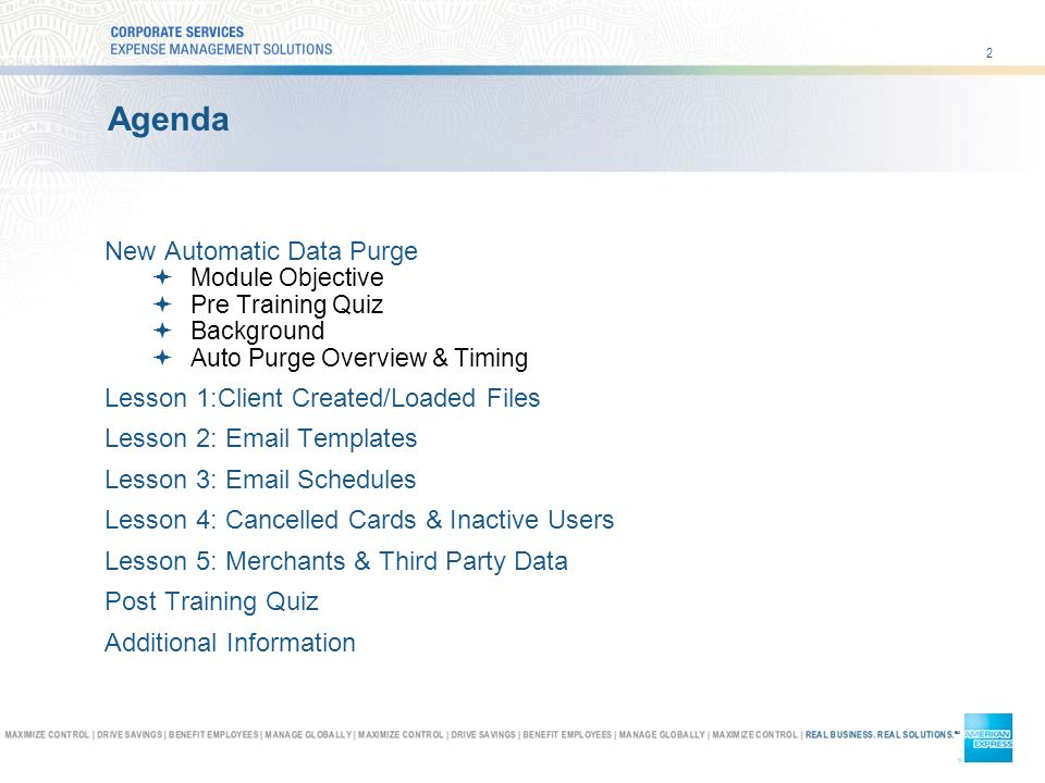 2 Agenda New Automatic Data Purge Module Objective Pre Training Quiz Background Auto Purge Overview & Timing Lesson 1:Client Created/Loaded Files Lesson 2:  Templates Lesson 3:  Schedules Lesson 4: Cancelled Cards & Inactive Users Lesson 5: Merchants & Third Party Data Post Training Quiz Additional Information