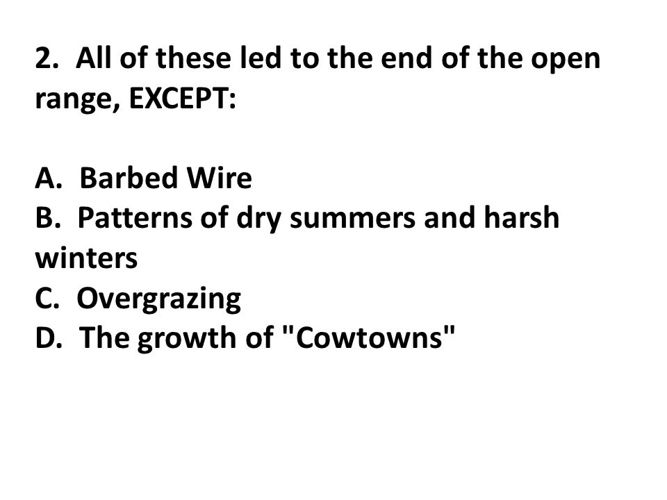 2. All of these led to the end of the open range, EXCEPT: A. Barbed Wire B. Patterns of dry summers and harsh winters C. Overgrazing D. The growth of