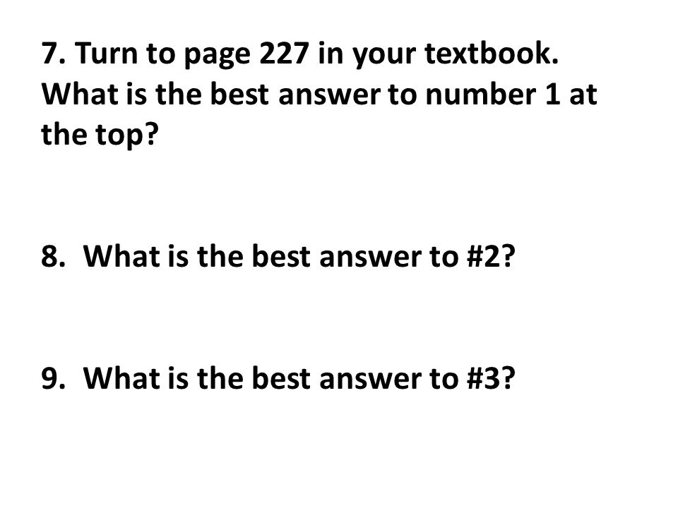 7. Turn to page 227 in your textbook. What is the best answer to number 1 at the top? 8. What is the best answer to #2? 9. What is the best answer to