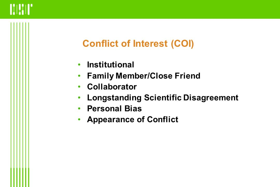 Conflict of Interest (COI) Institutional Family Member/Close Friend Collaborator Longstanding Scientific Disagreement Personal Bias Appearance of Conf