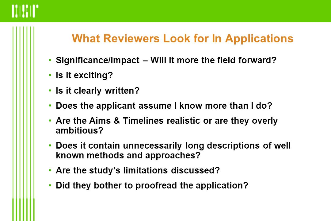 What Reviewers Look for In Applications Significance/Impact – Will it more the field forward? Is it exciting? Is it clearly written? Does the applican
