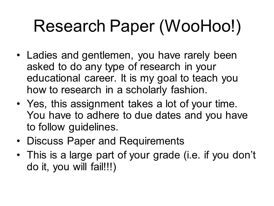 Research Paper (WooHoo!) Ladies and gentlemen, you have rarely been asked to do any type of research in your educational career.