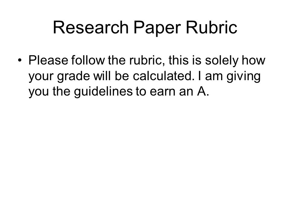 Research Paper Rubric Please follow the rubric, this is solely how your grade will be calculated.