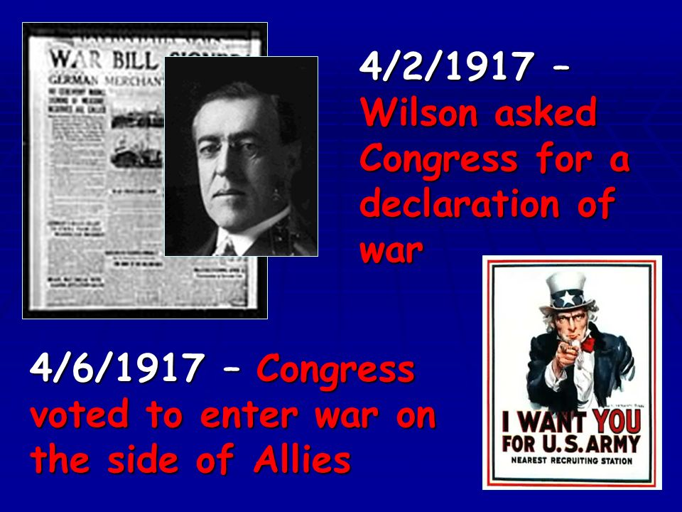 4/2/1917 – Wilson asked Congress for a declaration of war 4/6/1917 – Congress voted to enter war on the side of Allies