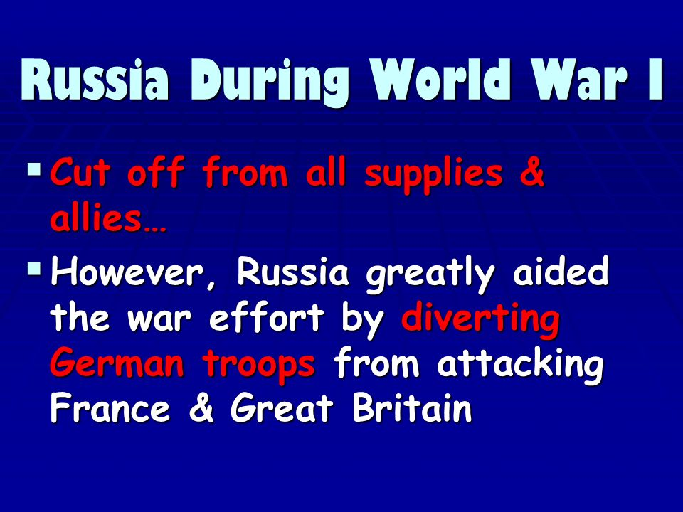 Russia During World War I Cut off from all supplies & allies… Cut off from all supplies & allies… However, Russia greatly aided the war effort by diverting German troops from attacking France & Great Britain However, Russia greatly aided the war effort by diverting German troops from attacking France & Great Britain