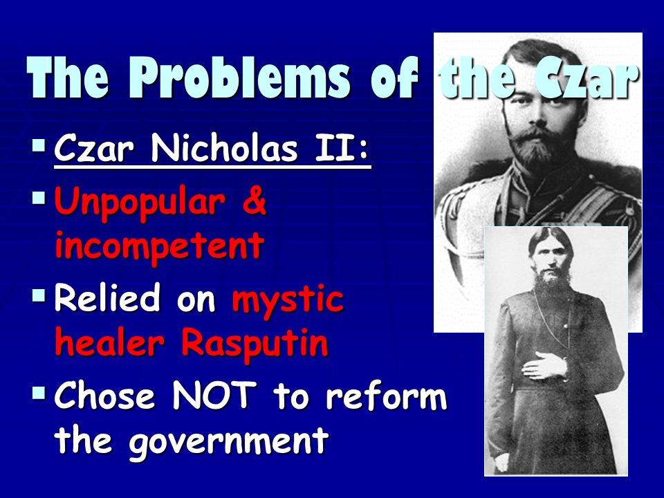 The Problems of the Czar Czar Nicholas II: Czar Nicholas II: Unpopular & incompetent Unpopular & incompetent Relied on mystic healer Rasputin Relied on mystic healer Rasputin Chose NOT to reform the government Chose NOT to reform the government