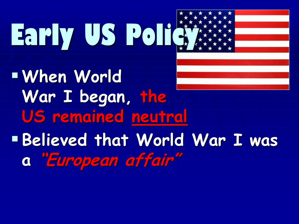 When World War I began, the US remained neutral When World War I began, the US remained neutral Believed that World War I was a European affair Believed that World War I was a European affair Early US Policy