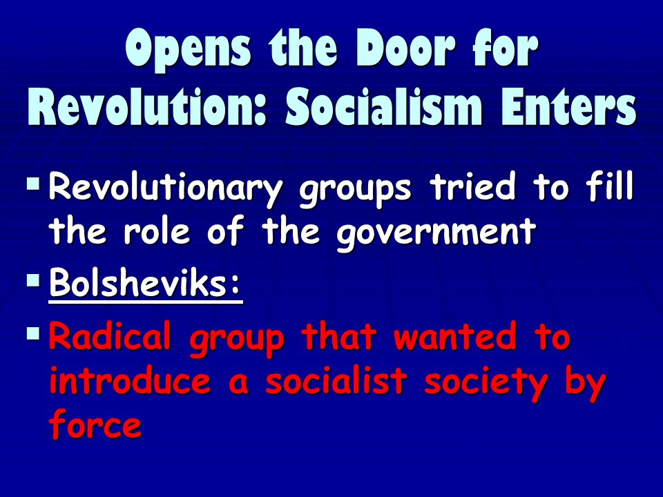 Opens the Door for Revolution: Socialism Enters Revolutionary groups tried to fill the role of the government Revolutionary groups tried to fill the role of the government Bolsheviks: Bolsheviks: Radical group that wanted to introduce a socialist society by force Radical group that wanted to introduce a socialist society by force