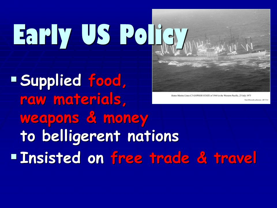 Supplied food, raw materials, weapons & money to belligerent nations Supplied food, raw materials, weapons & money to belligerent nations Insisted on free trade & travel Insisted on free trade & travel Early US Policy